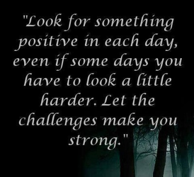 Look for something positive in each day, even if some days you have to look a little harder. Let the challenges make you strong