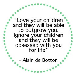 Love your children and they will be able to outgrow you. Ignore your children and they will be obseddes with you for life