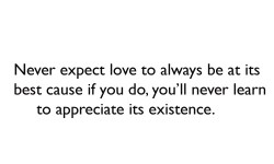 Never expect love to always be at its best cause if you do, you'll never learn to appreciate its existence