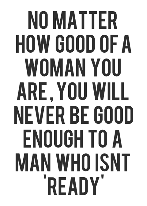 http://quotes-lover.com/wp-content/uploads/2013/06/No-matter-how-good-of-a-woman-you-are-you-will-never-be-good-enough-to-a-man-who-isnt-ready.png