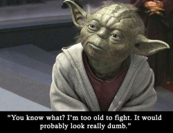 You know what I'm too old to fight.It would probably look really dumb