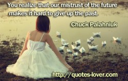 You realize that our mistrust of the future makes it hard to give up the past
