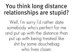 You think long distance relationships are stupid. Well, I'm sorry I'd rather date somebody who's perfect for me and put up with the distance than put up with being treated like shit by some douchebag who live closer