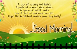 A cup of a very hot hello's, a plate of a nice crispy wishes, a spoon of sweet smiles and a slice of awesome success. Hope this breakfast makes your day lovely