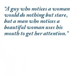 A guy who notices a woman would do nothing but stare, but a man who notices a beautiful woman uses his mouth to get her attention