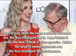 A lot of guys think the larger a woman's breasts are, the less intelligent she is.  I don't think it works like that.  I think it's the opposite.  I think the larger a woman's breasts are, the less intelligent the men become