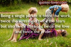 Being a single parent is twice the work, twice the stress and twice the tears but also twice the hugs, twice the love and twice the pride