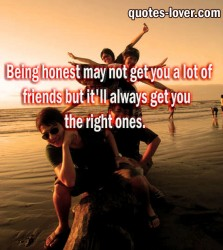 Being honest may not get you a lot of friends but it'll always get you the right ones