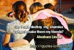 Do I not destroy my enemies when I make them my friends