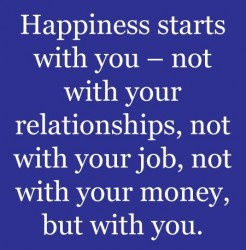 Happiness starts with you, not with your relationships, not with your job, not with your money, but with you