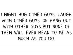 I might hug other guys. Laugh with other guys or hang out with other guys, but none of them will ever mean to me as much as you do