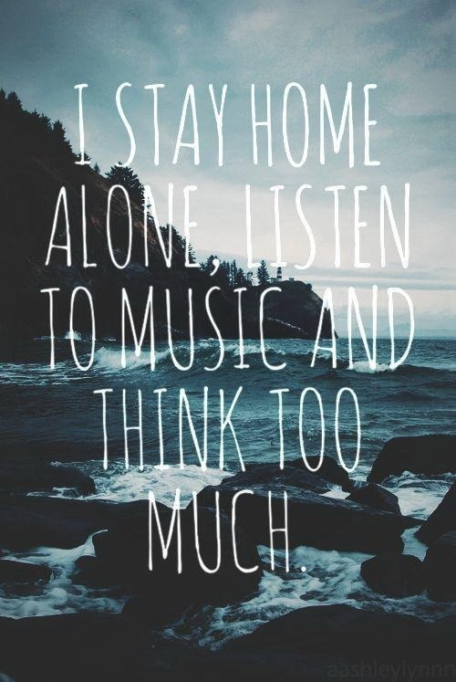 i stay home alone listen to music and think too much