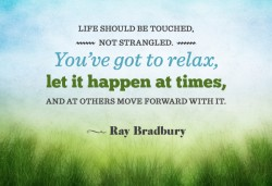 Life should be touched, not strangled. You've got to relax, let it happen at times and at others move forward with it