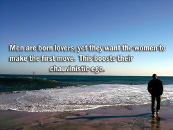 Men are born lovers, yet they want the women to make the first move. This boosts their chauvinistic ego