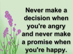 Never make a decision when you're angry and never make a promise when you're happy