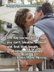 One day you will kiss a man you can't breathe without