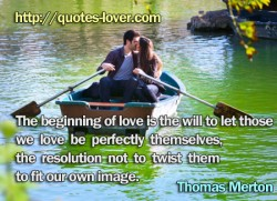 The beginning of love is the will to let those we love be perfectly