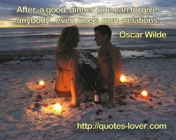 After a good dinner one can forgive anybody even one's own relations