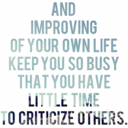 And improving of your own life keep you so busy that you have little time to criticize others