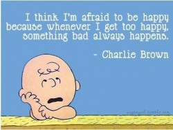Charlie Brown - I think I'm afraid to be happy because whenever I get too happy, something bad always happens