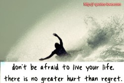 Don't be afraid to live your life there is no greater hurt than regret