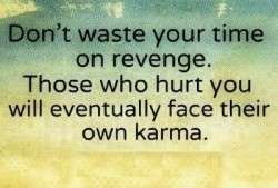 Don't waste your time on revenge. Those who hurt you will eventually face their own karma