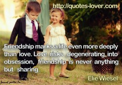 Friendship marks a life even more deeply than love