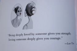 Lao Tzu - Being deeply loved by someone hives you strength; loving someone deeply gives you courage
