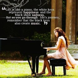 Life is like a piano, the white keys represent happiness and the black show sadness. But as you go through life's journey, remember that the black keys also create music