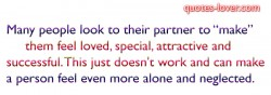 Many people look to their partner to make them feel loved, special, attractive and successful. This just doesn't work and can make a person feel even more alone and neglected