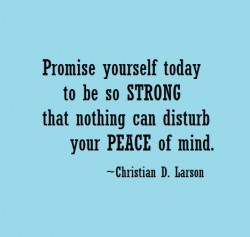 Promise yourself today to be so strong that nothing can disturb your peace of mind