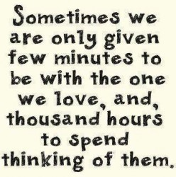 Sometimes we are only given few minutes to be with the one we love, and, thousand hours to spend thinking of them.