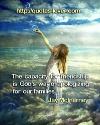 The capacity for friendship is God's way  of apologizing