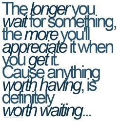 The longer you wait for something, the more you'll appreciate it when you get it. Cause anything worth having, is definitely worth waiting