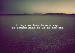 Things we lose have a way of coming back to us in the end