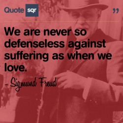 We are never so defenseless against suffering as when we love