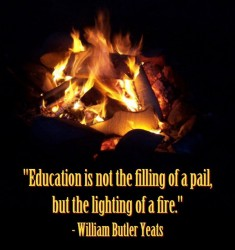 William Butlet Yeats - Education is not the filling of a pail, but the lighting of a fire