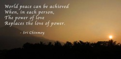 World peace can be achieved when in each person the power of love replaces the love of power