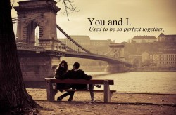 You and I. Used to be so perfect together