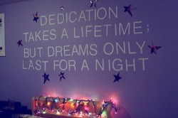 Dedication takes a lifetime but dreams only last for a night