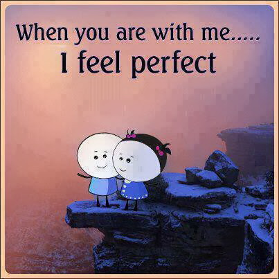 When you are with me? I feel perfect. Quotes Lover
