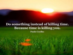 Paulo Coelho - Do something instea dof killing time. Because time is killing you