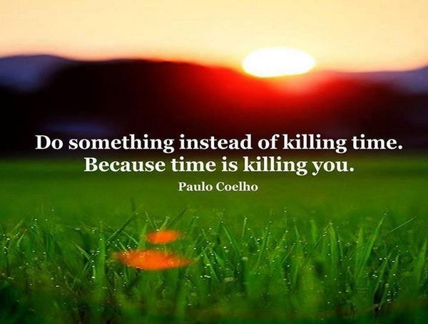 Quotes About Love Killing You : ... instead of killing time. Because time is killing you. Quotes Lover
