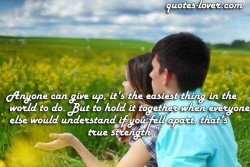 Anyone-can-give-up,-it's-the-easiest-thing-in-the-world-to-do.-But-to-hold-it-together-when-everyone-else-would-understand-if-you-fell-apart,-that's-true-strength
