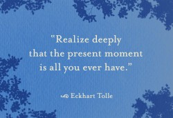 Eckhart Tolle - Realize deeply that the present moment is all you ever have