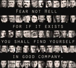 Fear not hell for if it exists you shall find yourself in good company