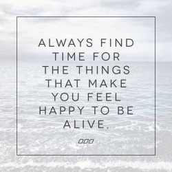 Always-find-time-for-the-things-that-make-you-feel-happy-to-be-alive
