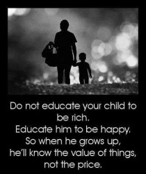 Do not educate your child to be rich. Educate him to be happy. So when he grows up, he'll know the value of things, not the price