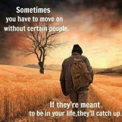 Sometimes you have to move on without certain people. If they're meant to be in your life, they'll catch up