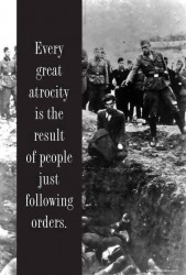 Every great atrocity is the result of people just following orders